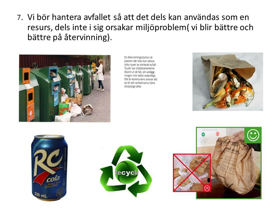7. Vi bör hantera avfallet så att det dels kan användas som en resurs, dels inte i sig orsakar miljöproblem( vi blir bättre och bättre på återvinning)
