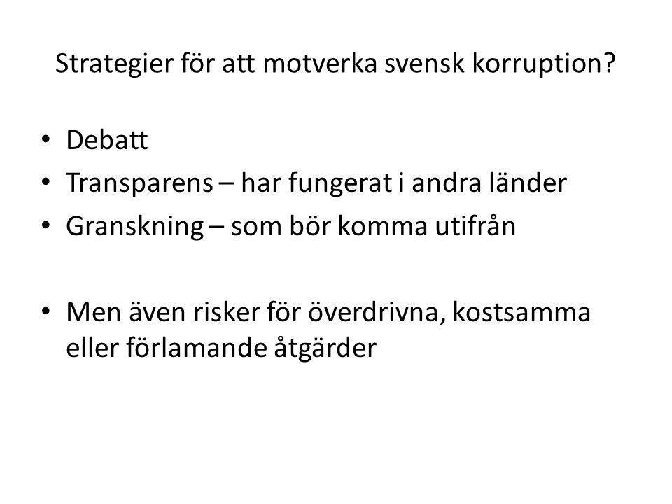 Strategier för att motverka svensk korruption? • Debatt • Transparens – har fungerat i andra länder • Granskning – som bör komma utifrån • Men även ri