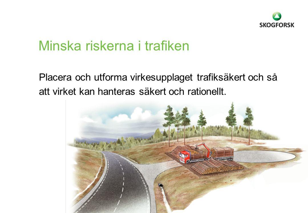 Placera och utforma virkesupplaget trafiksäkert och så att virket kan hanteras säkert och rationellt. Minska riskerna i trafiken