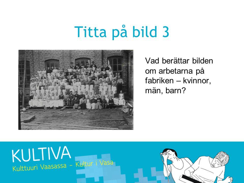 Titta på bild 3 Vad berättar bilden om arbetarna på fabriken – kvinnor, män, barn?