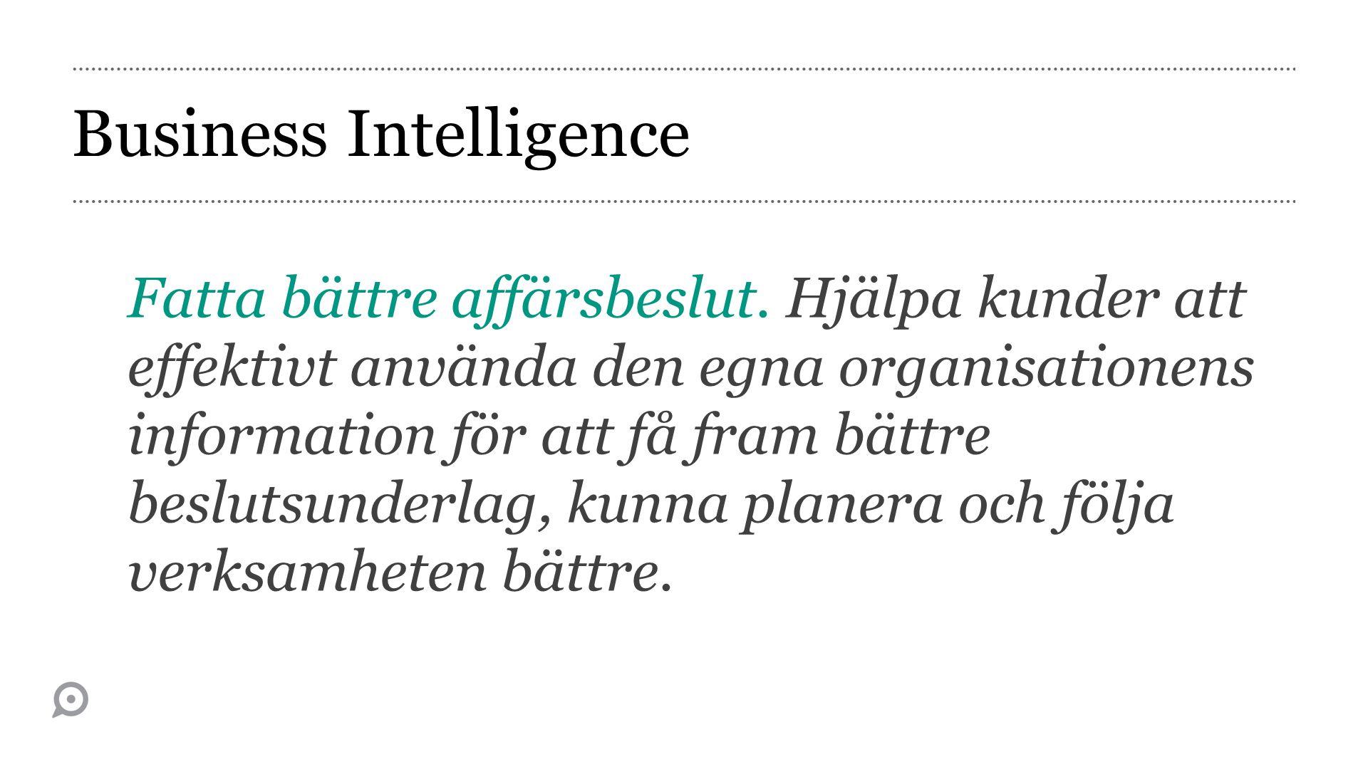 Business Intelligence Fatta bättre affärsbeslut. Hjälpa kunder att effektivt använda den egna organisationens information för att få fram bättre beslu