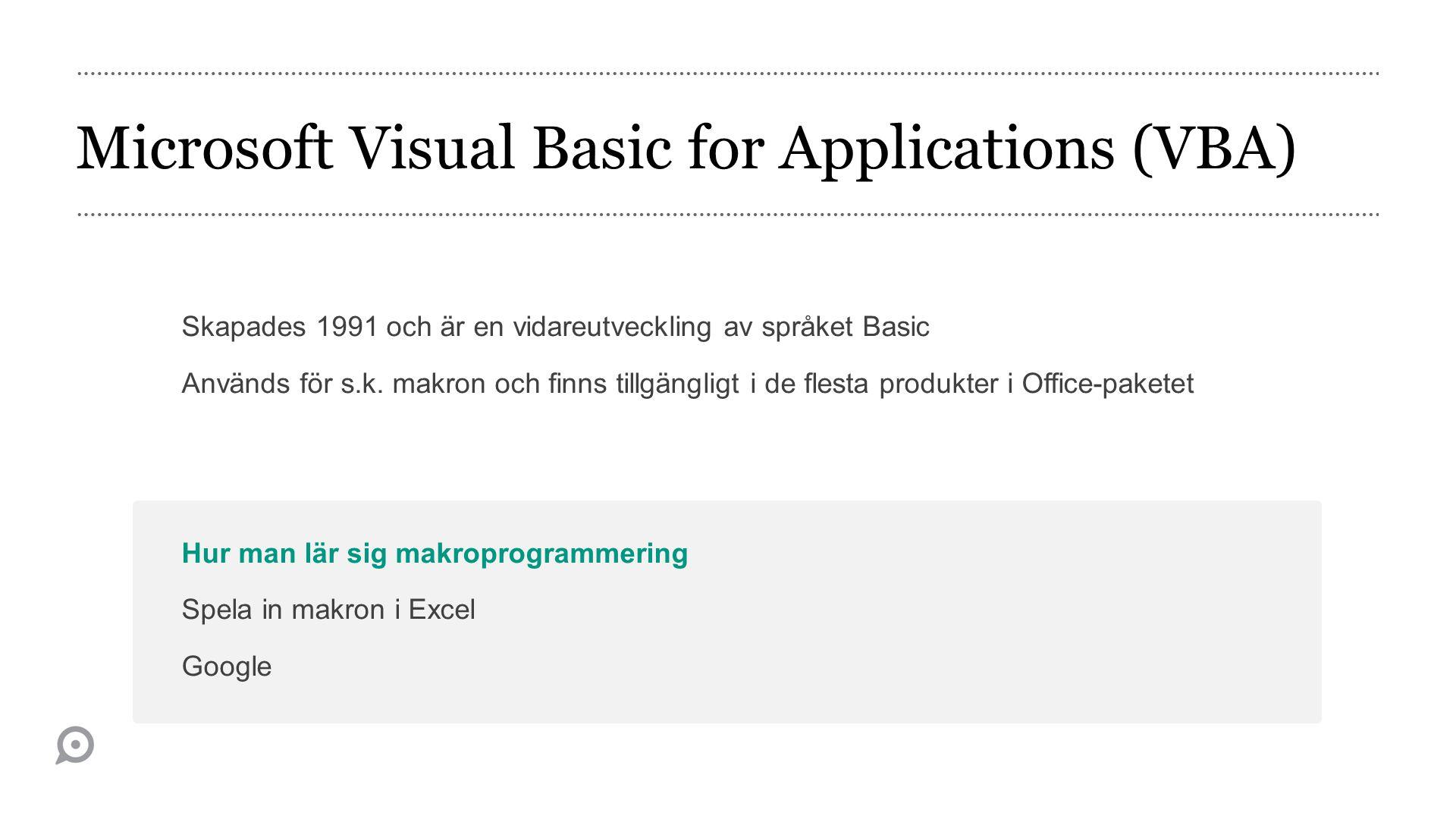 Microsoft Visual Basic for Applications (VBA) Skapades 1991 och är en vidareutveckling av språket Basic Används för s.k.