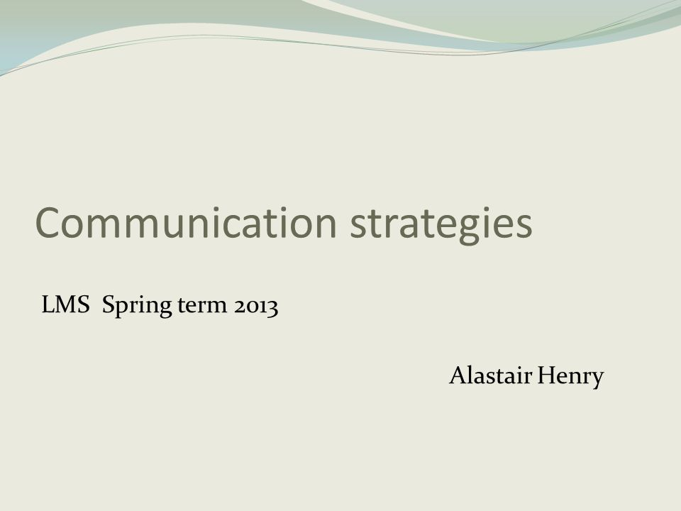 Communication strategies LMS Spring term 2013 Alastair Henry
