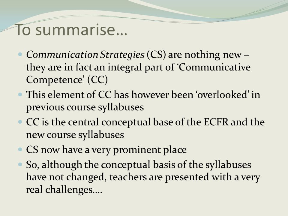 To summarise…  Communication Strategies (CS) are nothing new – they are in fact an integral part of 'Communicative Competence' (CC)  This element of