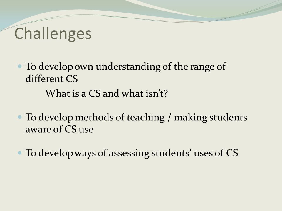 Challenges  To develop own understanding of the range of different CS What is a CS and what isn't?  To develop methods of teaching / making students