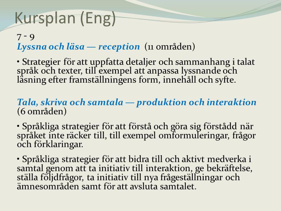 Kursplan (Eng) 7 - 9 Lyssna och läsa — reception (11 områden) • Strategier för att uppfatta detaljer och sammanhang i talat språk och texter, till exe