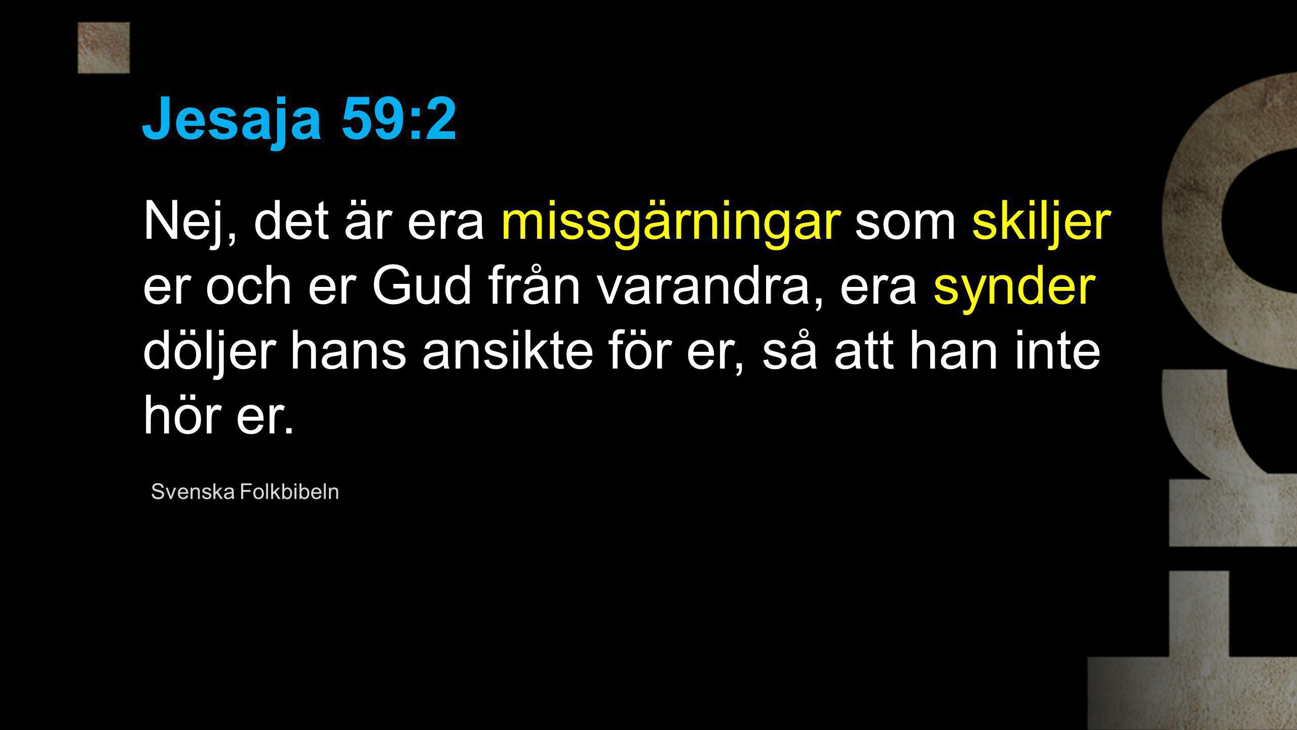 Jesaja 59:2 Nej, det är era missgärningar som skiljer er och er Gud från varandra, era synder döljer hans ansikte för er, så att han inte hör er. Sven