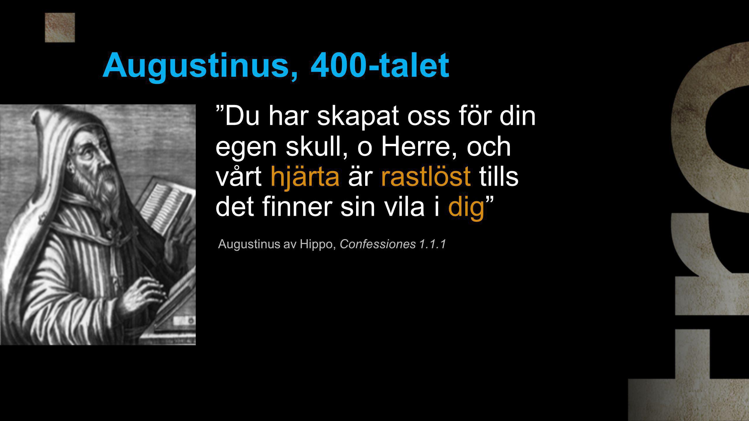 Du har skapat oss för din egen skull, o Herre, och vårt hjärta är rastlöst tills det finner sin vila i dig Augustinus, 400-talet Augustinus av Hippo, Confessiones 1.1.1