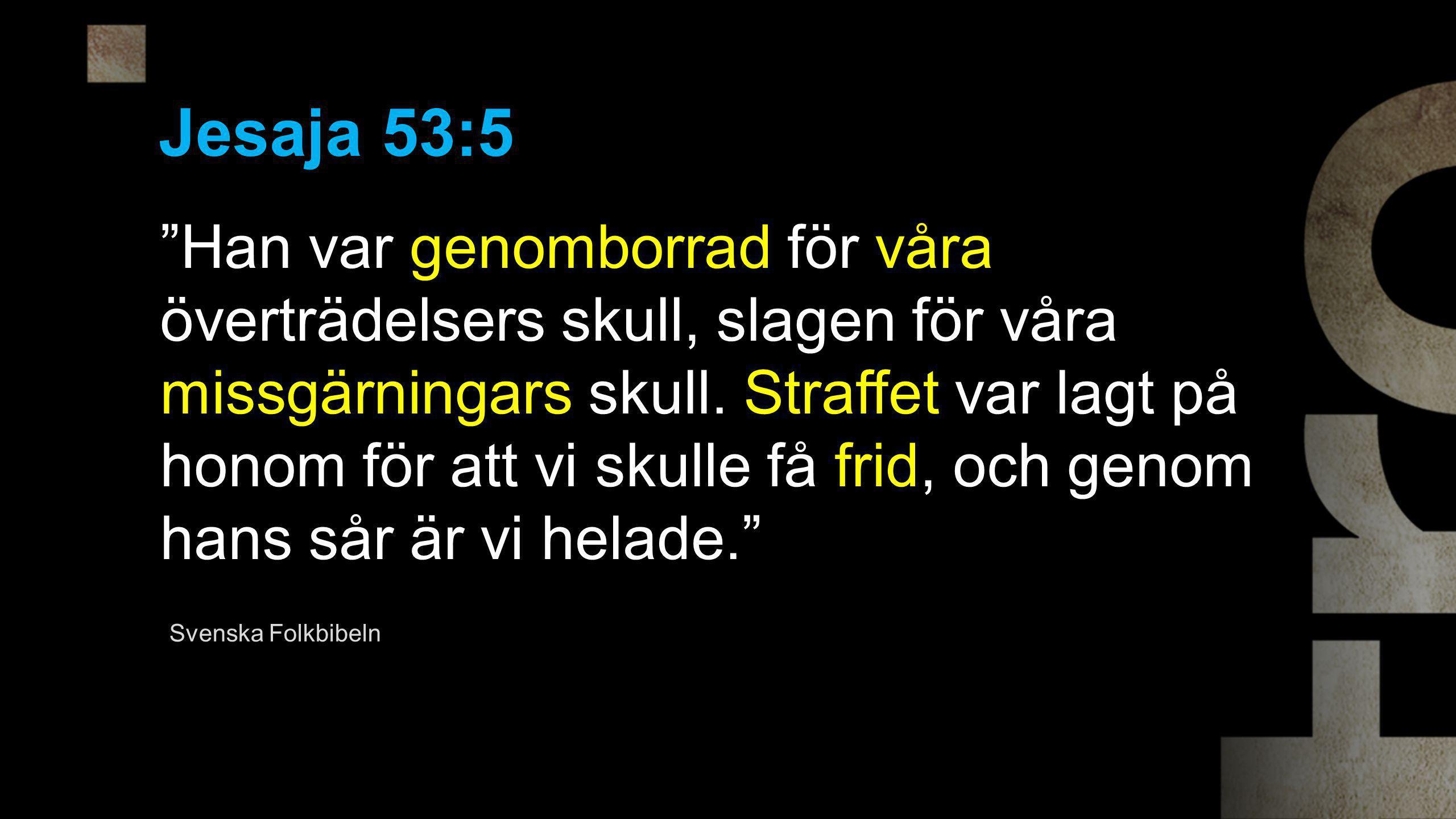 """Jesaja 53:5 """"Han var genomborrad för våra överträdelsers skull, slagen för våra missgärningars skull. Straffet var lagt på honom för att vi skulle få"""