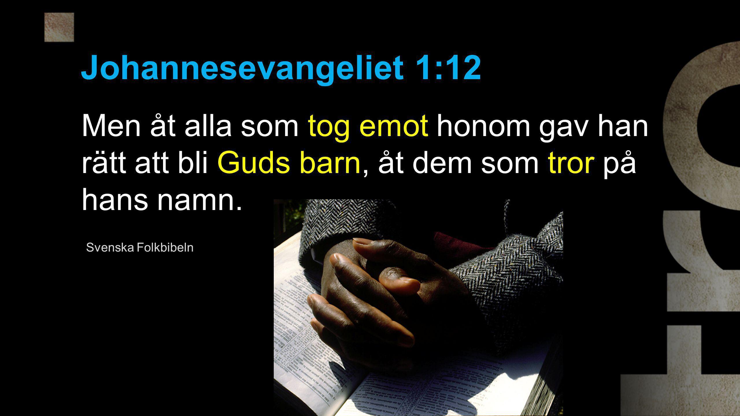Johannesevangeliet 1:12 Men åt alla som tog emot honom gav han rätt att bli Guds barn, åt dem som tror på hans namn. Svenska Folkbibeln