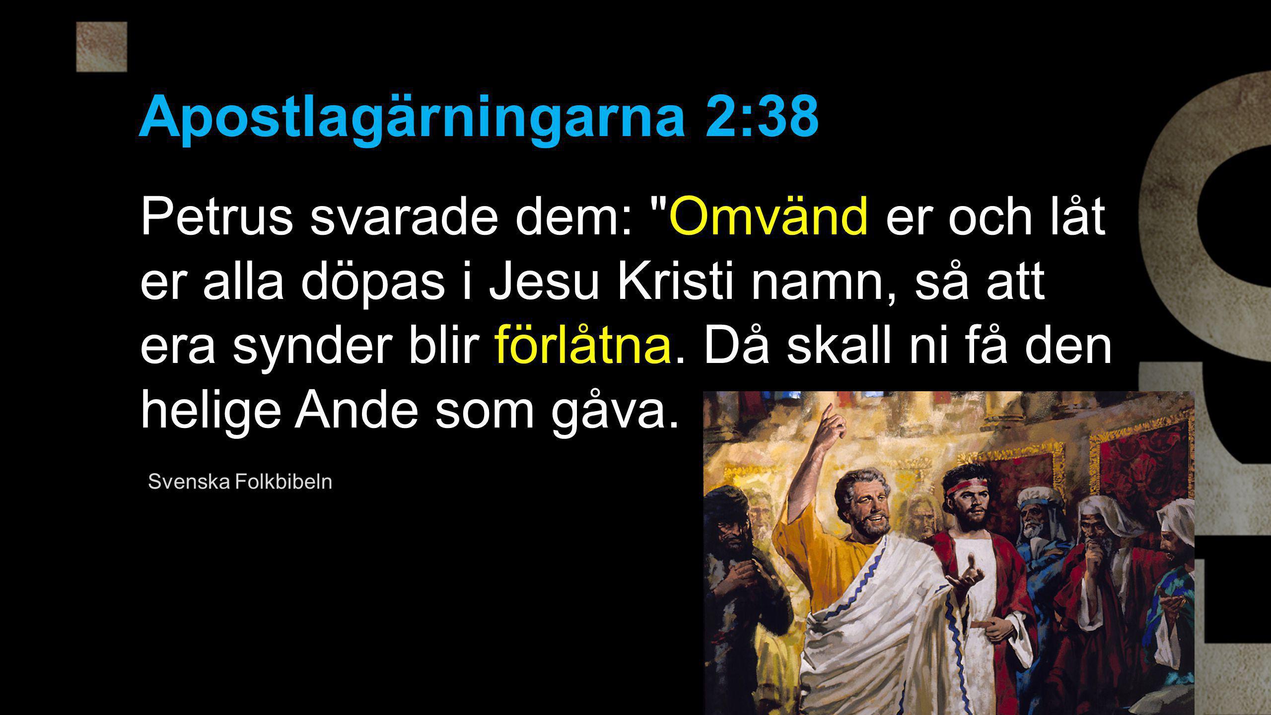 Apostlagärningarna 2:38 Petrus svarade dem: Omvänd er och låt er alla döpas i Jesu Kristi namn, så att era synder blir förlåtna.