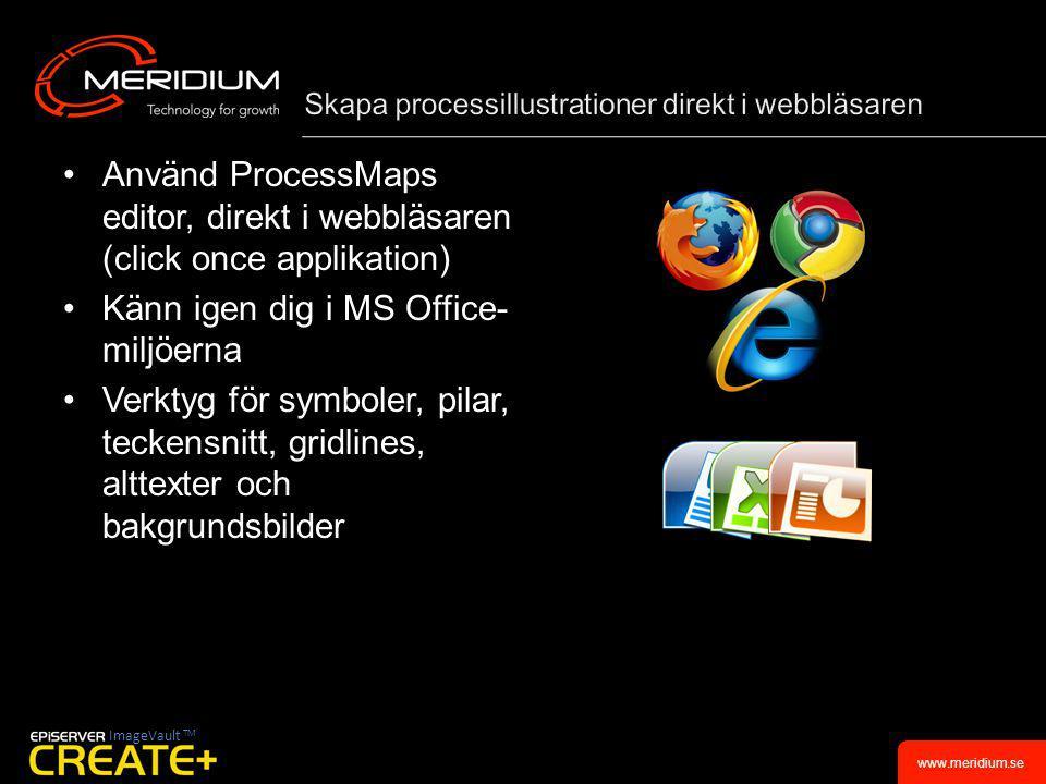 www.meridium.se •Använd ProcessMaps editor, direkt i webbläsaren (click once applikation) •Känn igen dig i MS Office- miljöerna •Verktyg för symboler, pilar, teckensnitt, gridlines, alttexter och bakgrundsbilder ImageVault TM