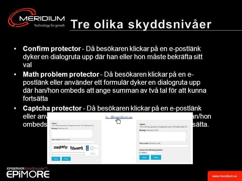 www.meridium.se •Confirm protector - Då besökaren klickar på en e-postlänk dyker en dialogruta upp där han eller hon måste bekräfta sitt val •Math problem protector - Då besökaren klickar på en e- postlänk eller använder ett formulär dyker en dialogruta upp där han/hon ombeds att ange summan av två tal för att kunna fortsätta •Captcha protector - Då besökaren klickar på en e-postlänk eller använder ett formulär dyker en dialogruta upp där han/hon ombeds att ange symbolerna som visas för att kunna fortsätta.
