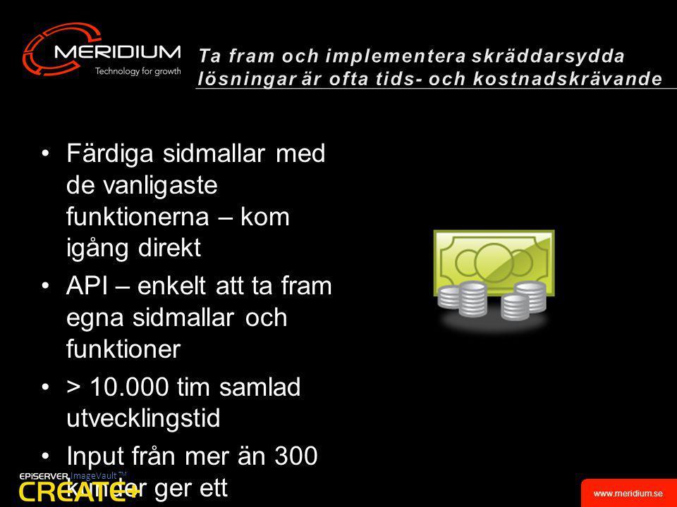 www.meridium.se •Färdiga sidmallar med de vanligaste funktionerna – kom igång direkt •API – enkelt att ta fram egna sidmallar och funktioner •> 10.000 tim samlad utvecklingstid •Input från mer än 300 kunder ger ett kvalitetssäkrat utvecklingsunderlag •Hjälpen är alltid nära tillhands ImageVault TM