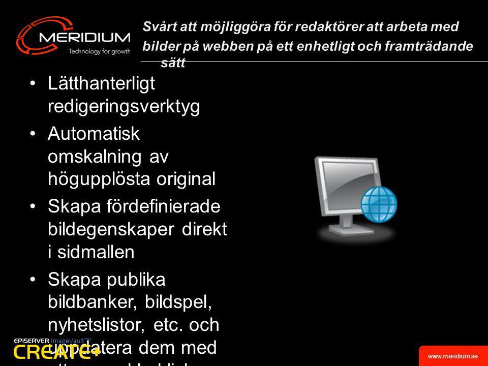 www.meridium.se •Lätthanterligt redigeringsverktyg •Automatisk omskalning av högupplösta original •Skapa fördefinierade bildegenskaper direkt i sidmallen •Skapa publika bildbanker, bildspel, nyhetslistor, etc.