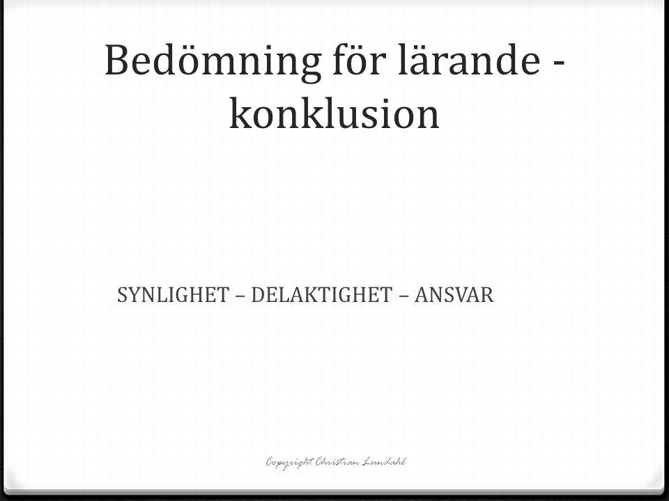Bedömning för lärande - konklusion SYNLIGHET – DELAKTIGHET – ANSVAR Copyright Christian Lundahl