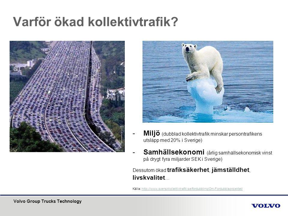 Volvo Group Trucks Technology Varför ökad kollektivtrafik? -Miljö (dubblad kollektivtrafik minskar persontrafikens utsläpp med 20% i Sverige) -Samhäll
