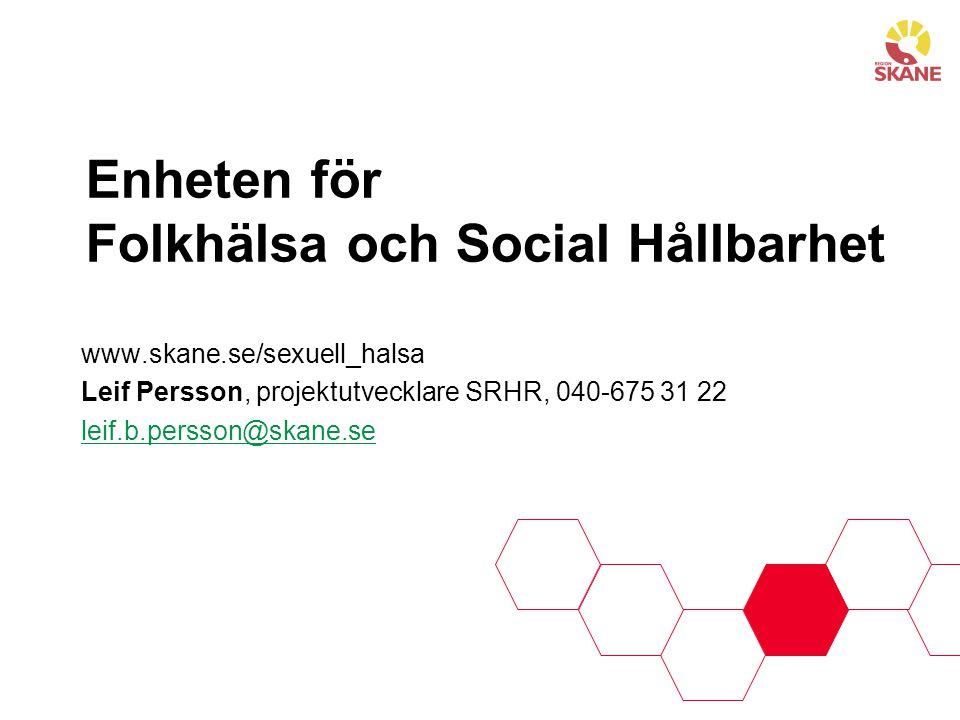 Enheten för Folkhälsa och Social Hållbarhet www.skane.se/sexuell_halsa Leif Persson, projektutvecklare SRHR, 040-675 31 22 leif.b.persson@skane.se