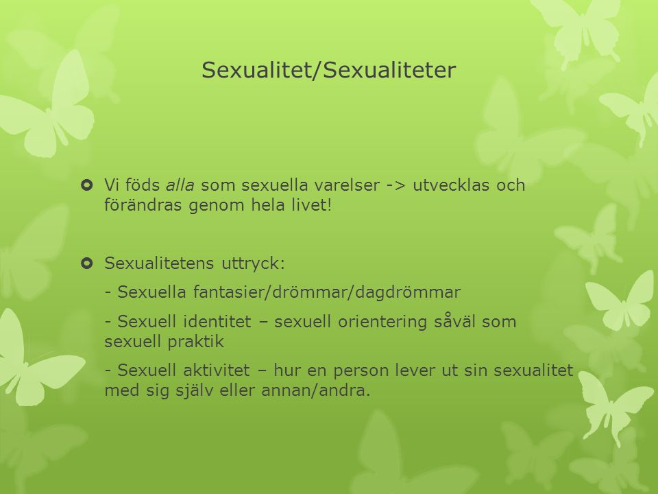 Sexualitet/Sexualiteter  Vi föds alla som sexuella varelser -> utvecklas och förändras genom hela livet!  Sexualitetens uttryck: - Sexuella fantasie