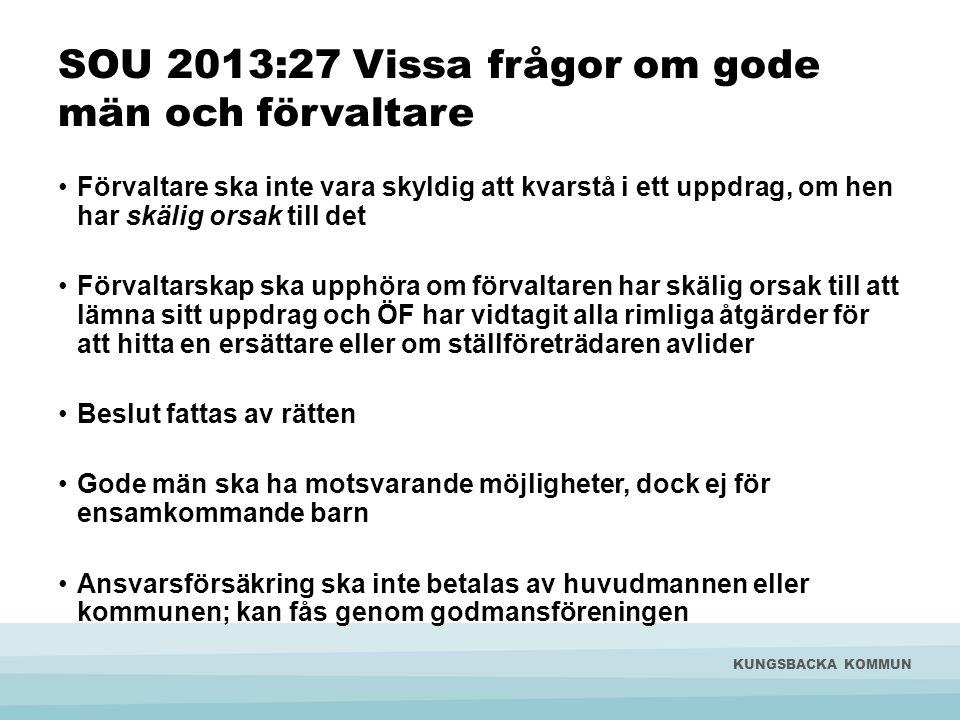 SOU 2013:27 Vissa frågor om gode män och förvaltare •Förvaltare ska inte vara skyldig att kvarstå i ett uppdrag, om hen har skälig orsak till det •För