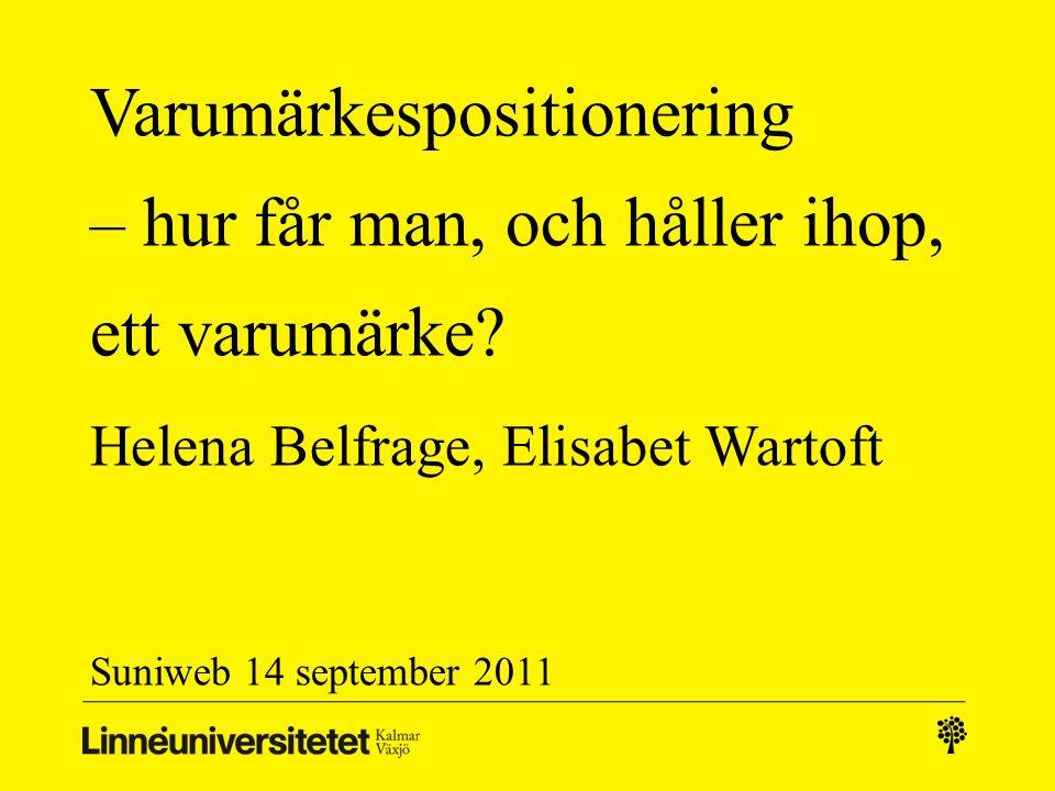 Varumärkespositionering – hur får man, och håller ihop, ett varumärke? Helena Belfrage, Elisabet Wartoft Suniweb 14 september 2011
