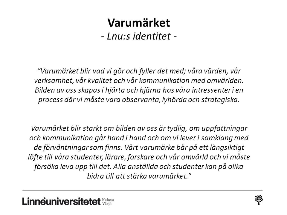 """Varumärket - Lnu:s identitet - """"Varumärket blir vad vi gör och fyller det med; våra värden, vår verksamhet, vår kvalitet och vår kommunikation med omv"""