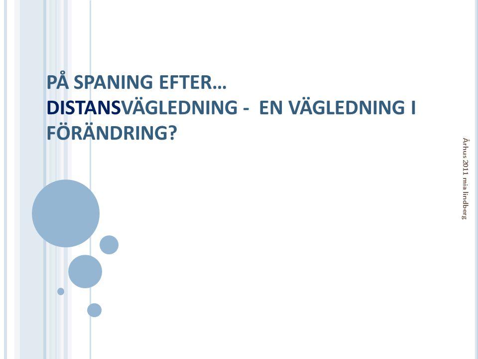 PÅ SPANING EFTER… DISTANSVÄGLEDNING - EN VÄGLEDNING I FÖRÄNDRING? Århus 2011 mia lindberg