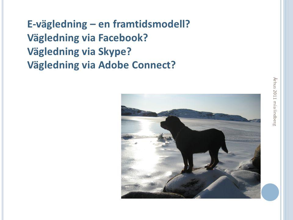 Århus 2011 mia lindberg E-vägledning – en framtidsmodell? Vägledning via Facebook? Vägledning via Skype? Vägledning via Adobe Connect?