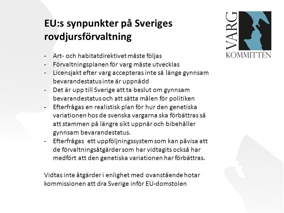 EU:s synpunkter på Sveriges rovdjursförvaltning -Art- och habitatdirektivet måste följas -Förvaltningsplanen för varg måste utvecklas -Licensjakt efter varg accepteras inte så länge gynnsam bevarandestatus inte är uppnådd -Det är upp till Sverige att ta beslut om gynnsam bevarandestatus och att sätta målen för politiken -Efterfrågas en realistisk plan för hur den genetiska variationen hos de svenska vargarna ska förbättras så att stammen på längre sikt uppnår och bibehåller gynnsam bevarandestatus.