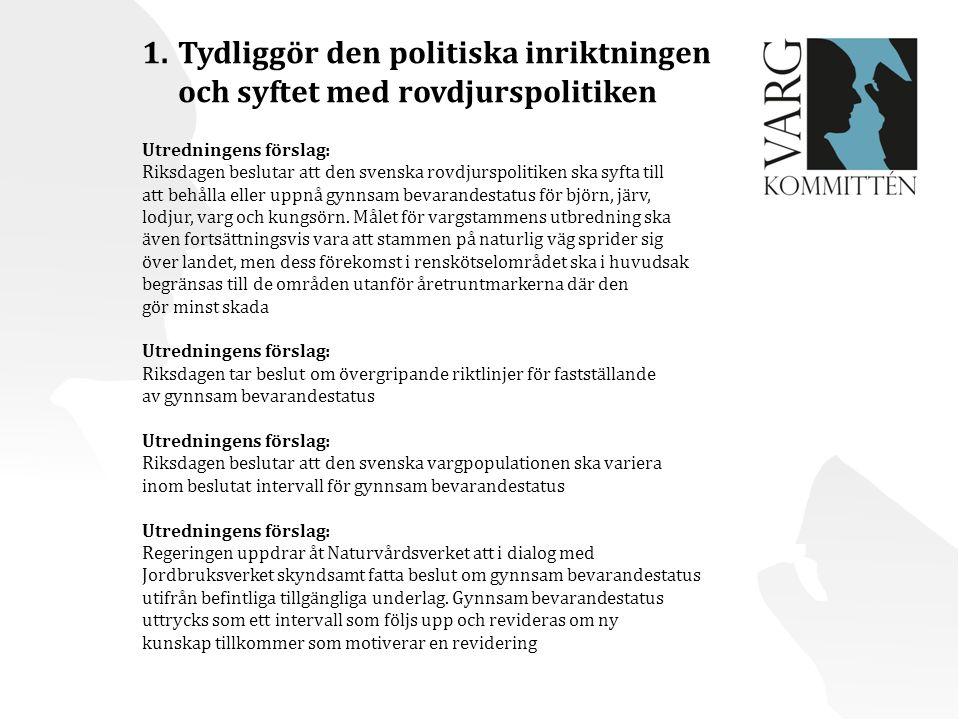 1.Tydliggör den politiska inriktningen och syftet med rovdjurspolitiken Utredningens förslag: Riksdagen beslutar att den svenska rovdjurspolitiken ska syfta till att behålla eller uppnå gynnsam bevarandestatus för björn, järv, lodjur, varg och kungsörn.