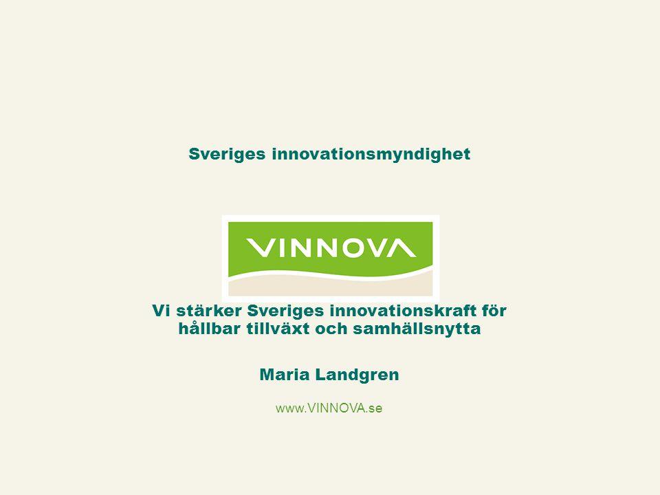www.VINNOVA.se Vi stärker Sveriges innovationskraft för hållbar tillväxt och samhällsnytta Maria Landgren Sveriges innovationsmyndighet