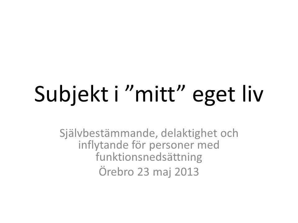 """Subjekt i """"mitt"""" eget liv Självbestämmande, delaktighet och inflytande för personer med funktionsnedsättning Örebro 23 maj 2013"""