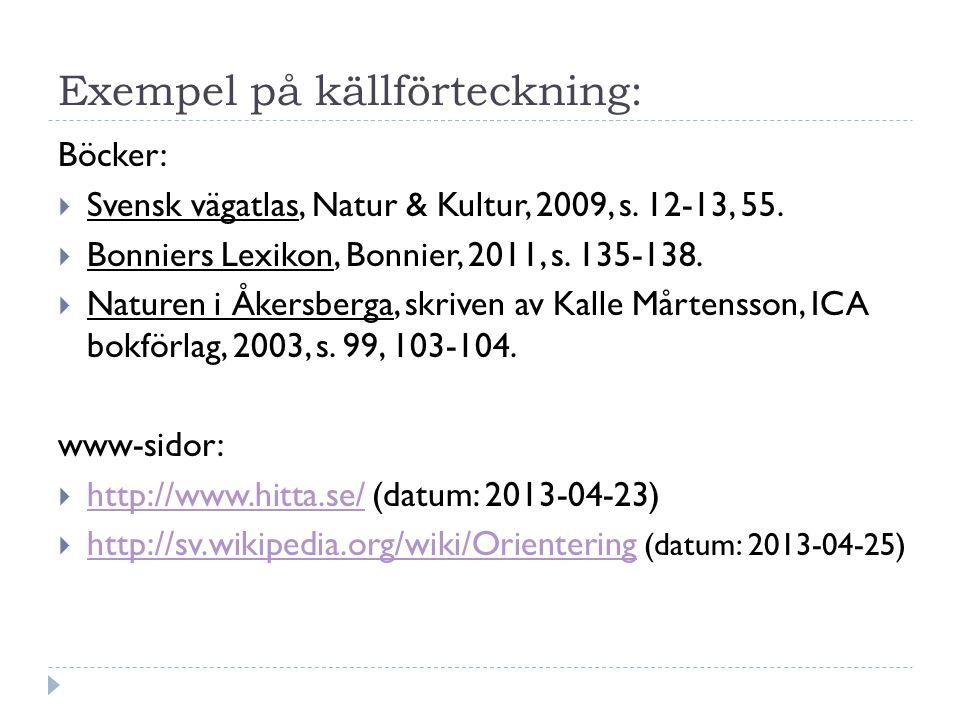Exempel på källförteckning: Böcker:  Svensk vägatlas, Natur & Kultur, 2009, s. 12-13, 55.  Bonniers Lexikon, Bonnier, 2011, s. 135-138.  Naturen i