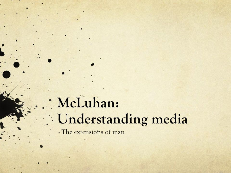 McLuhan: Understanding media - The extensions of man