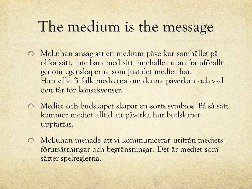 The medium is the message McLuhan ansåg att ett medium påverkar samhället på olika sätt, inte bara med sitt innehållet utan framförallt genom egenskap