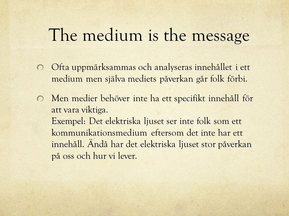 The medium is the message Ofta uppmärksammas och analyseras innehållet i ett medium men själva mediets påverkan går folk förbi. Men medier behöver int