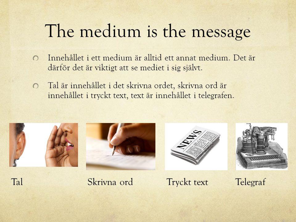 The medium is the message Innehållet i ett medium är alltid ett annat medium. Det är därför det är viktigt att se mediet i sig självt. Tal är innehåll