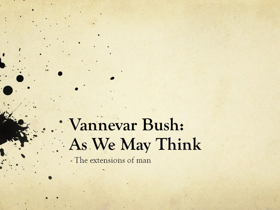 Vannevar Bush: As We May Think - The extensions of man