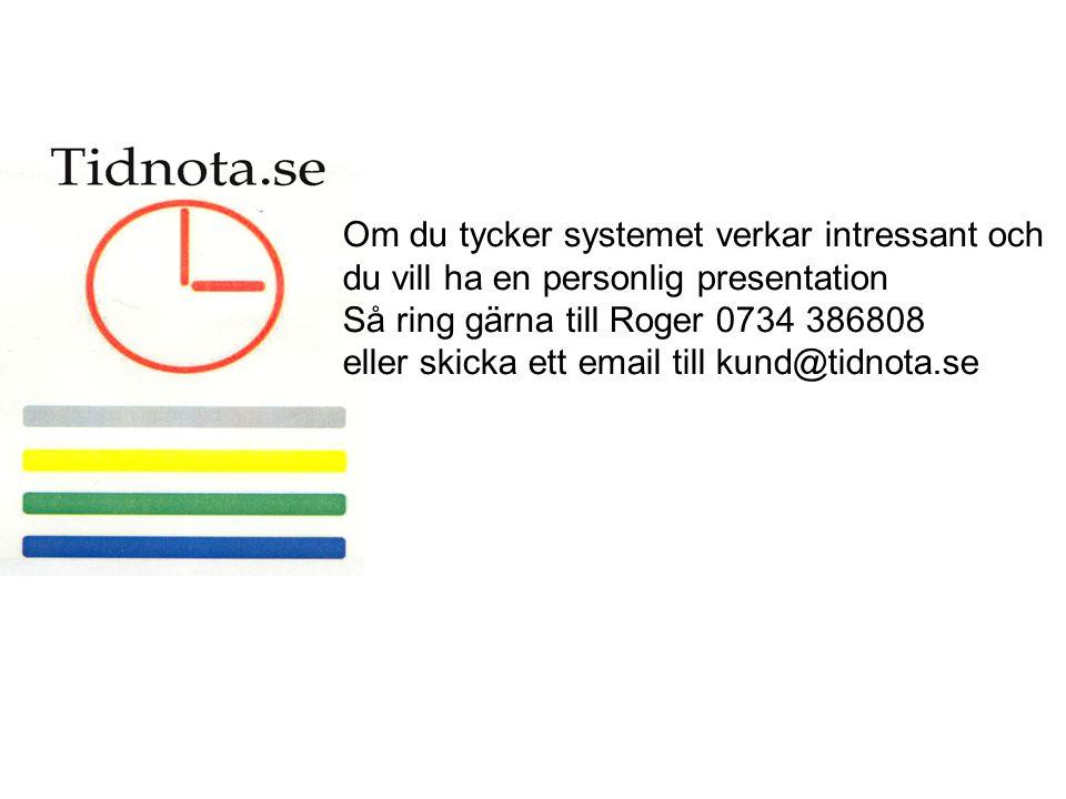 Om du tycker systemet verkar intressant och du vill ha en personlig presentation Så ring gärna till Roger 0734 386808 eller skicka ett email till kund@tidnota.se