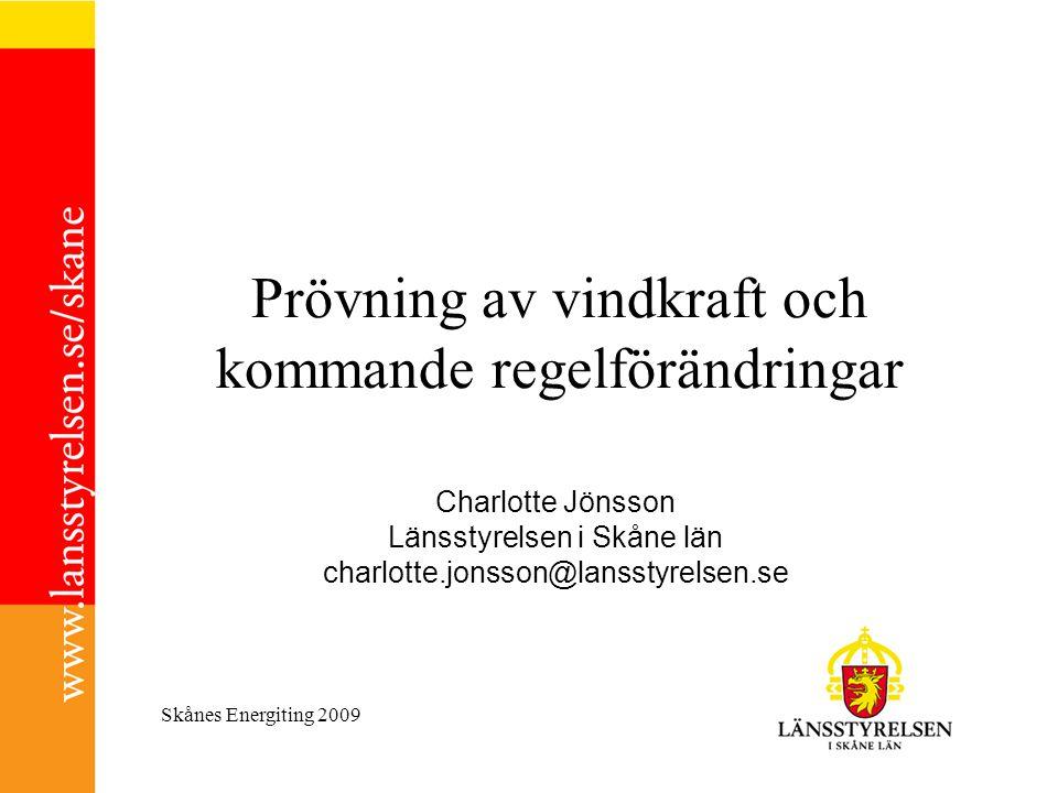 Skånes Energiting 2009 Prövning av vindkraft och kommande regelförändringar Charlotte Jönsson Länsstyrelsen i Skåne län charlotte.jonsson@lansstyrelse