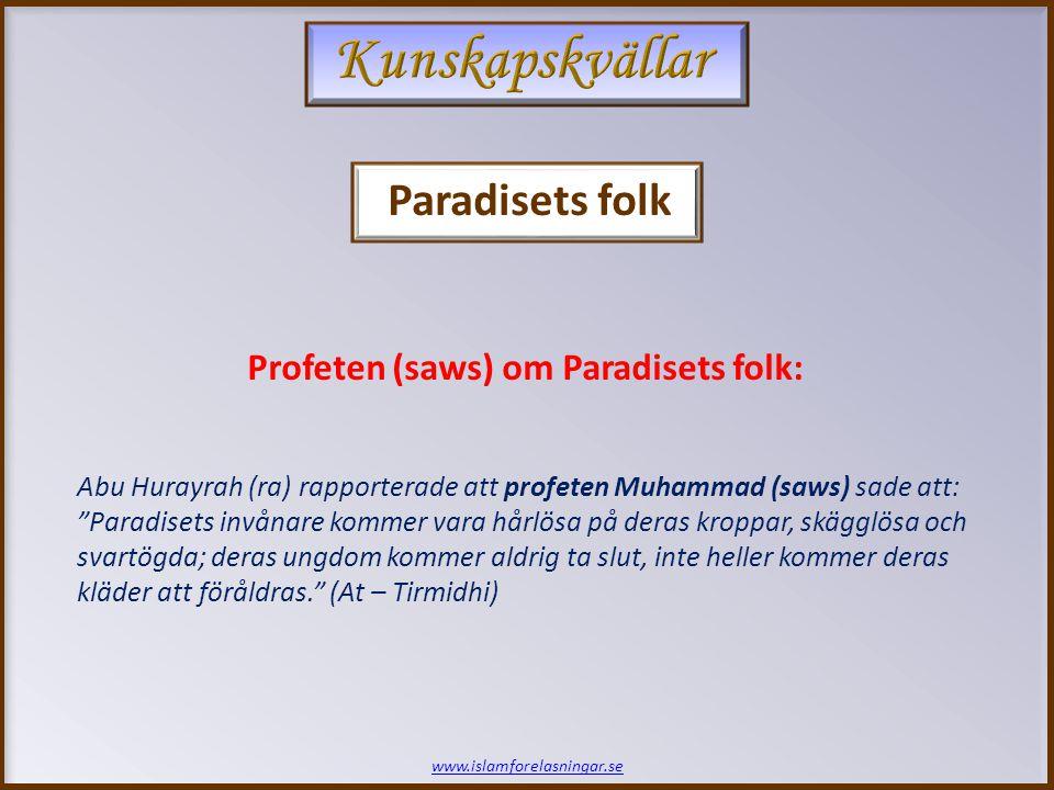 www.islamforelasningar.se Abu Hurayrah (ra) rapporterade att profeten Muhammad (saws) sade att: Paradisets invånare kommer vara hårlösa på deras kroppar, skägglösa och svartögda; deras ungdom kommer aldrig ta slut, inte heller kommer deras kläder att föråldras. (At – Tirmidhi) Profeten (saws) om Paradisets folk: