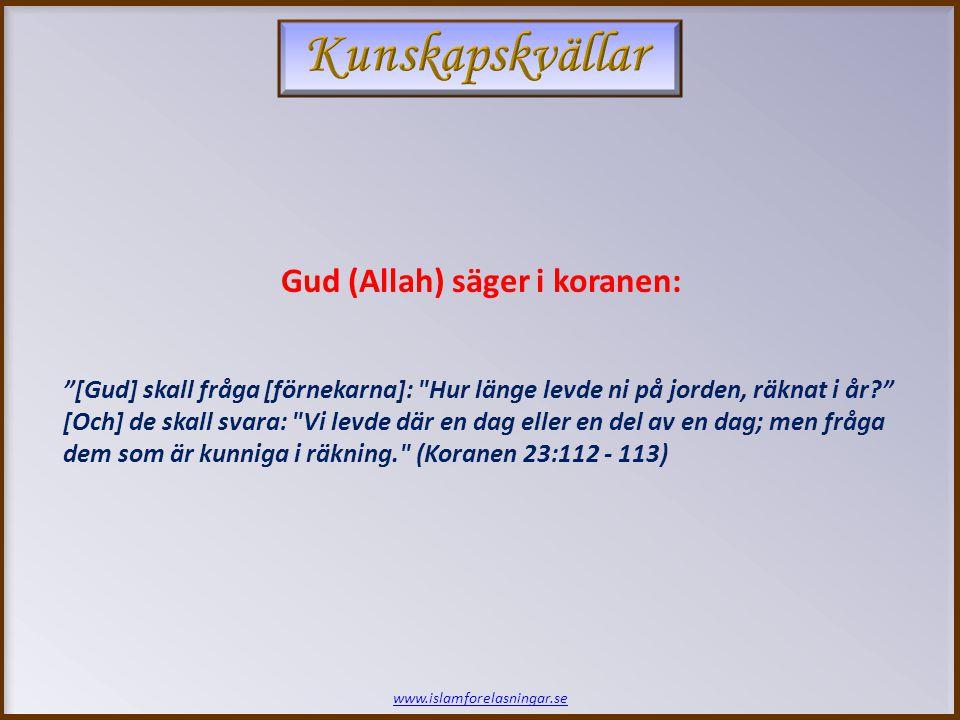 www.islamforelasningar.se [Gud] skall fråga [förnekarna]: Hur länge levde ni på jorden, räknat i år [Och] de skall svara: Vi levde där en dag eller en del av en dag; men fråga dem som är kunniga i räkning. (Koranen 23:112 - 113) Gud (Allah) säger i koranen: