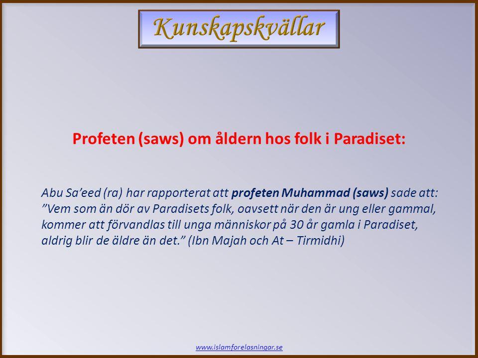www.islamforelasningar.se Abu Sa'eed (ra) har rapporterat att profeten Muhammad (saws) sade att: Vem som än dör av Paradisets folk, oavsett när den är ung eller gammal, kommer att förvandlas till unga människor på 30 år gamla i Paradiset, aldrig blir de äldre än det. (Ibn Majah och At – Tirmidhi) Profeten (saws) om åldern hos folk i Paradiset: