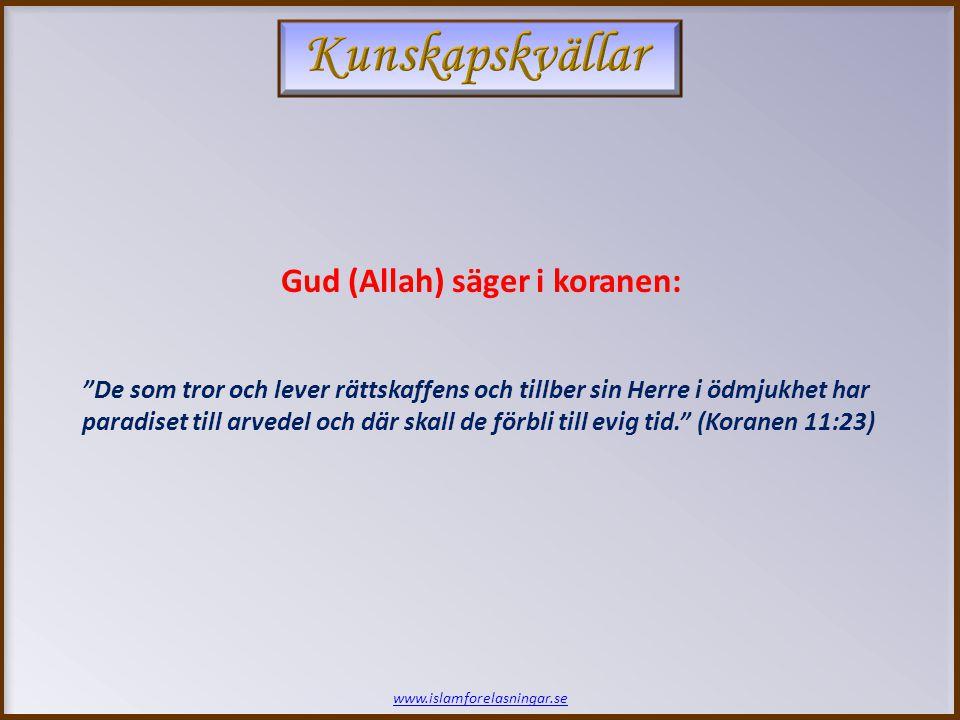 www.islamforelasningar.se De som tror och lever rättskaffens och tillber sin Herre i ödmjukhet har paradiset till arvedel och där skall de förbli till evig tid. (Koranen 11:23) Gud (Allah) säger i koranen:
