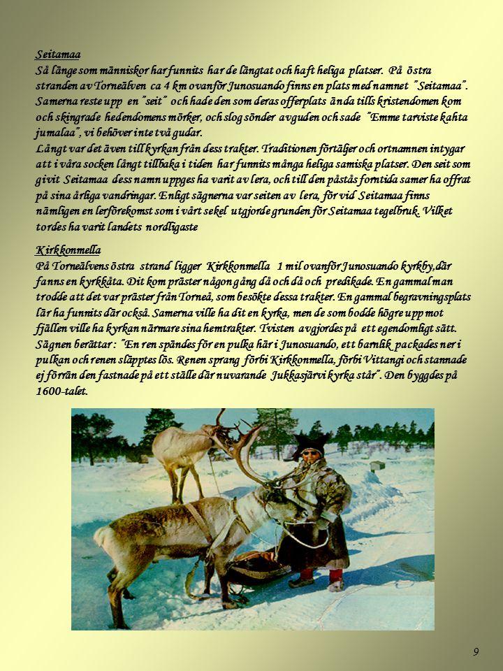 9 Seitamaa Så länge som människor har funnits har de längtat och haft heliga platser. På östra stranden av Torneälven ca 4 km ovanför Junosuando finns