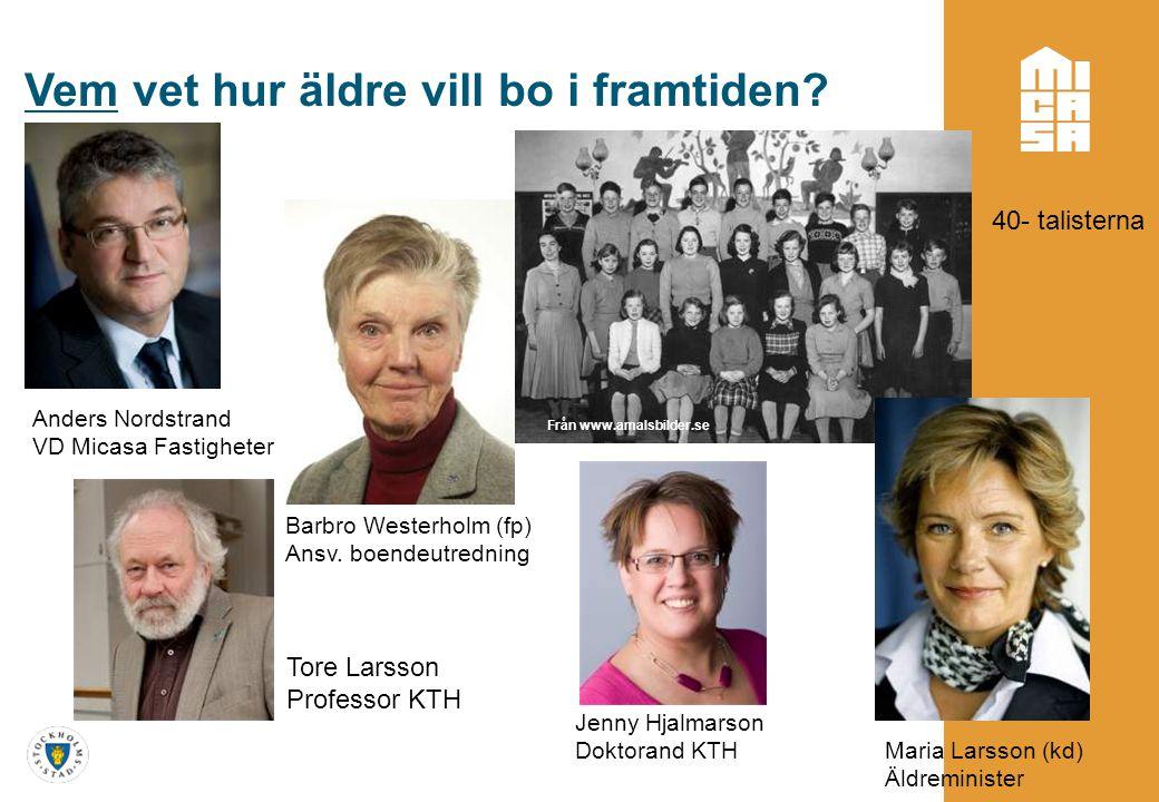 Vem vet hur äldre vill bo i framtiden? Maria Larsson (kd) Äldreminister Anders Nordstrand VD Micasa Fastigheter Tore Larsson Professor KTH Från www.am