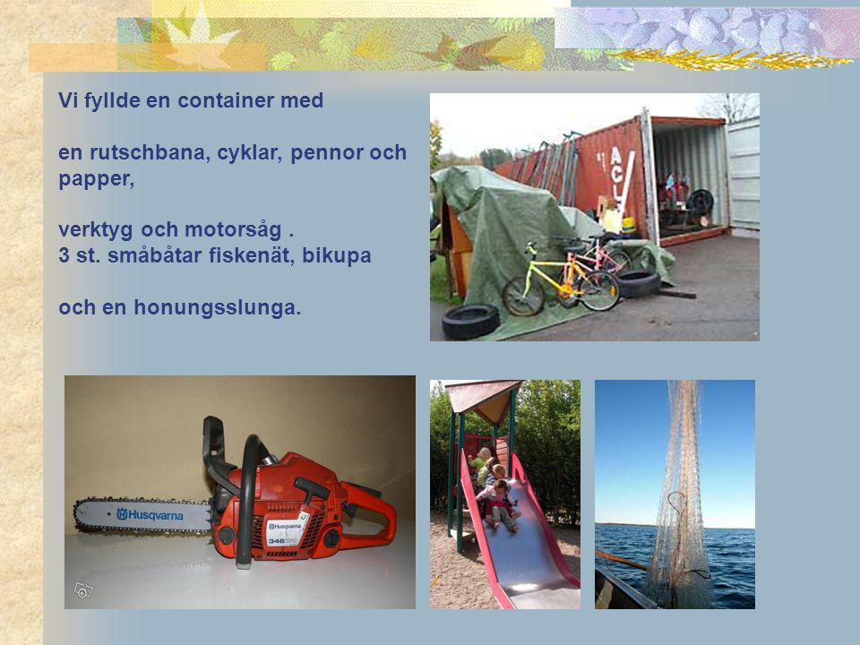 Vi fyllde en container med en rutschbana, cyklar, pennor och papper, verktyg och motorsåg. 3 st. småbåtar fiskenät, bikupa och en honungsslunga.