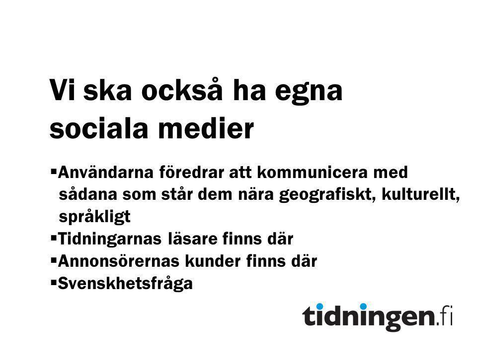 Vi ska också ha egna sociala medier  Användarna föredrar att kommunicera med sådana som står dem nära geografiskt, kulturellt, språkligt  Tidningarnas läsare finns där  Annonsörernas kunder finns där  Svenskhetsfråga