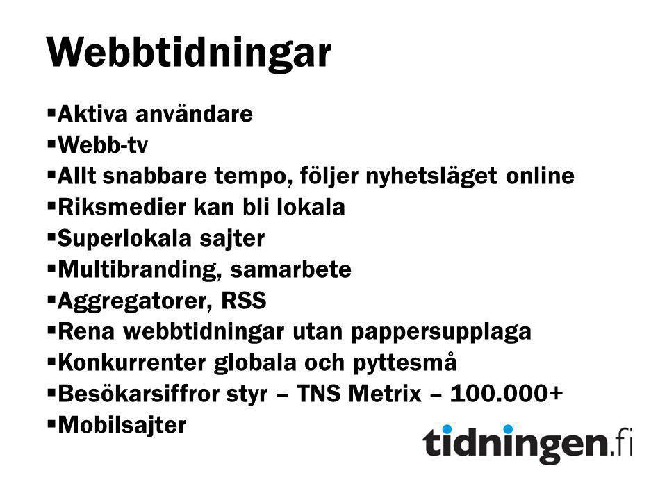 Webbtidningar  Aktiva användare  Webb-tv  Allt snabbare tempo, följer nyhetsläget online  Riksmedier kan bli lokala  Superlokala sajter  Multibranding, samarbete  Aggregatorer, RSS  Rena webbtidningar utan pappersupplaga  Konkurrenter globala och pyttesmå  Besökarsiffror styr – TNS Metrix – 100.000+  Mobilsajter