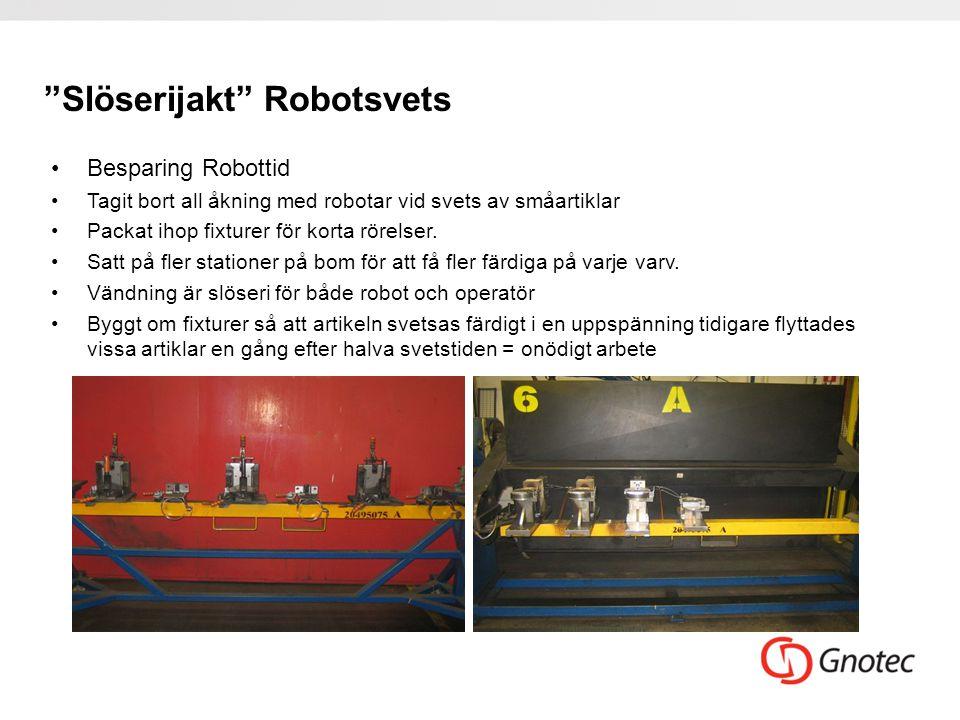 """""""Slöserijakt"""" Robotsvets •Besparing Robottid •Tagit bort all åkning med robotar vid svets av småartiklar •Packat ihop fixturer för korta rörelser. •Sa"""